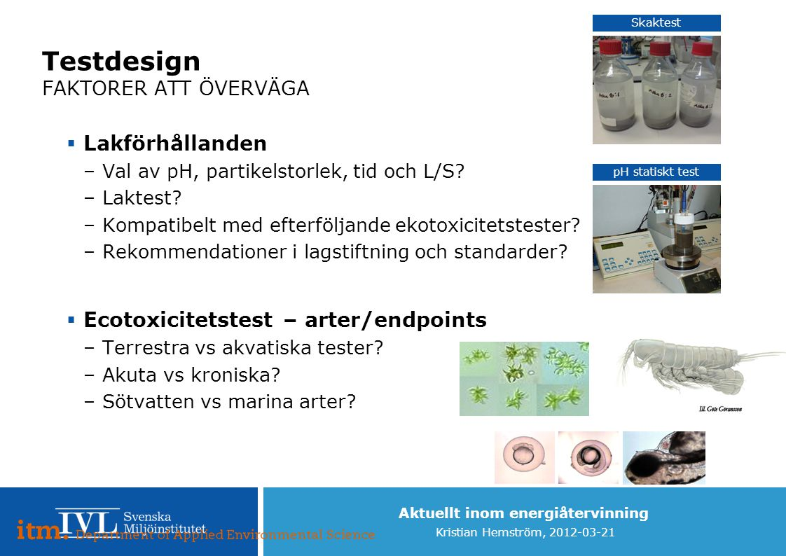 Aktuellt inom energiåtervinning Kristian Hemström, 2012-03-21 Testdesign FAKTORER ATT ÖVERVÄGA  Lakförhållanden –Val av pH, partikelstorlek, tid och