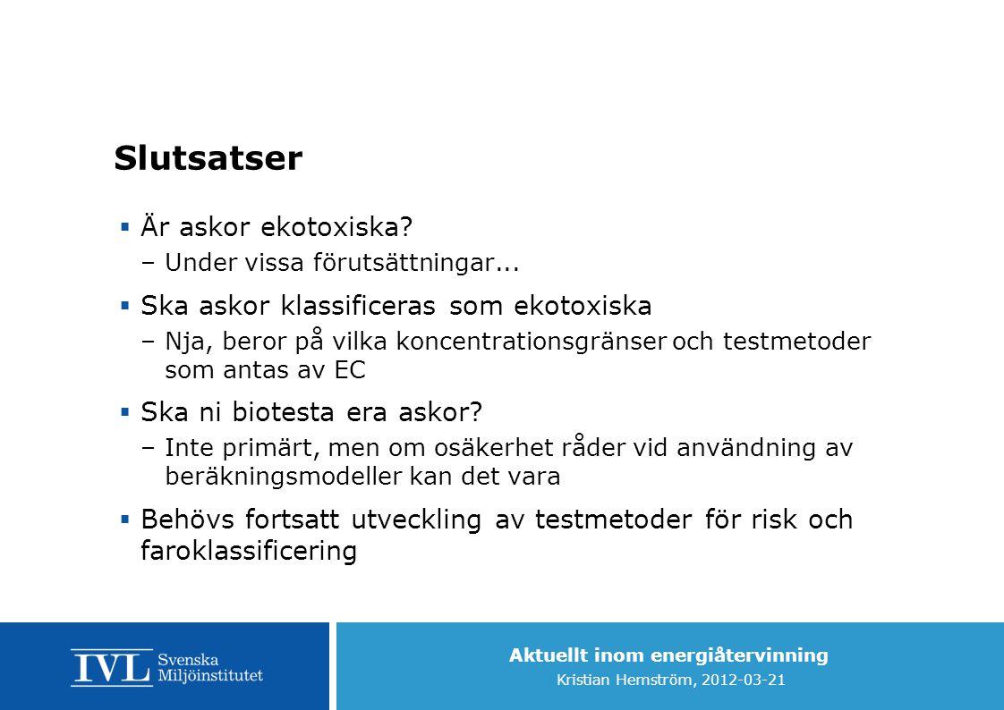Aktuellt inom energiåtervinning Kristian Hemström, 2012-03-21 Slutsatser  Är askor ekotoxiska? –Under vissa förutsättningar...  Ska askor klassifice