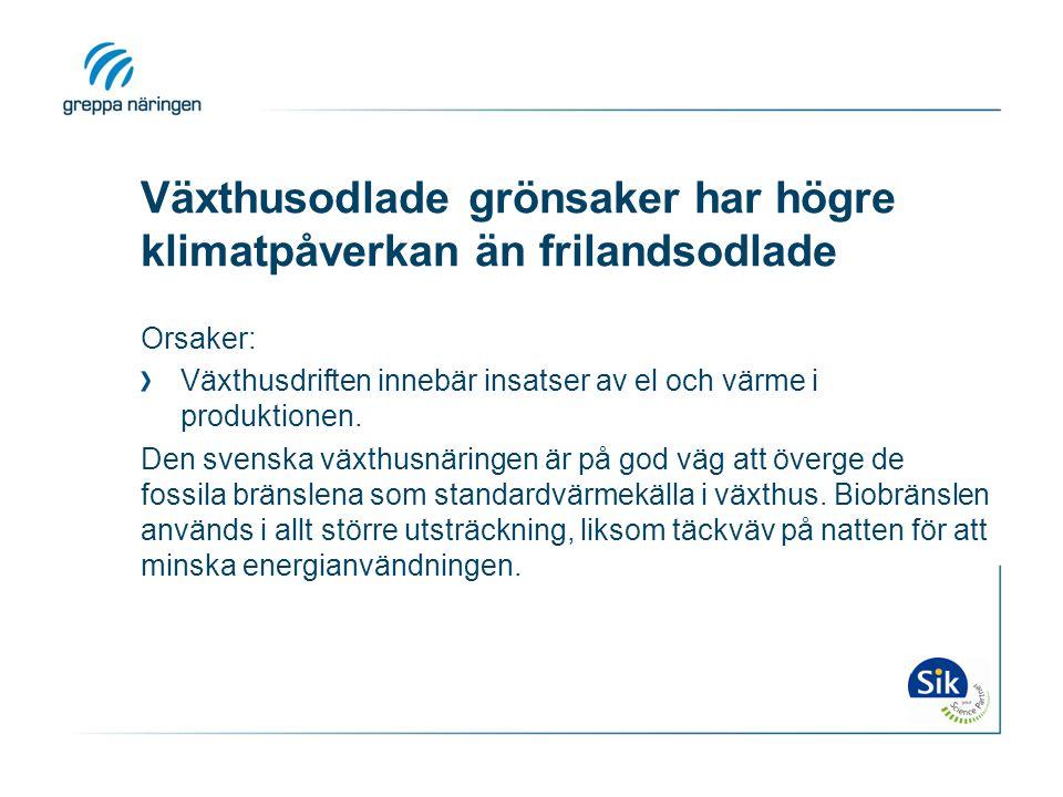 Växthusodlade grönsaker har högre klimatpåverkan än frilandsodlade Orsaker: Växthusdriften innebär insatser av el och värme i produktionen. Den svensk