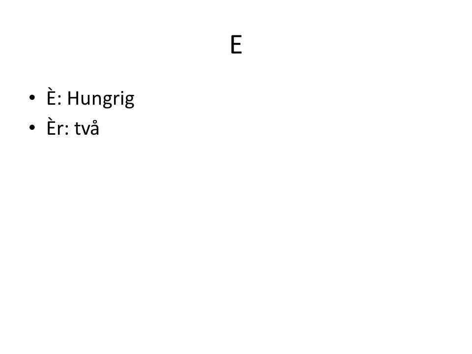 E È: Hungrig Èr: två