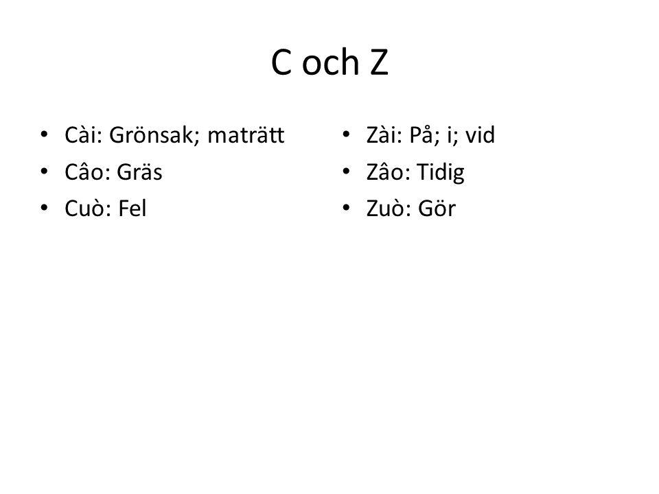 C och Z Cài: Grönsak; maträtt Câo: Gräs Cuò: Fel Zài: På; i; vid Zâo: Tidig Zuò: Gör