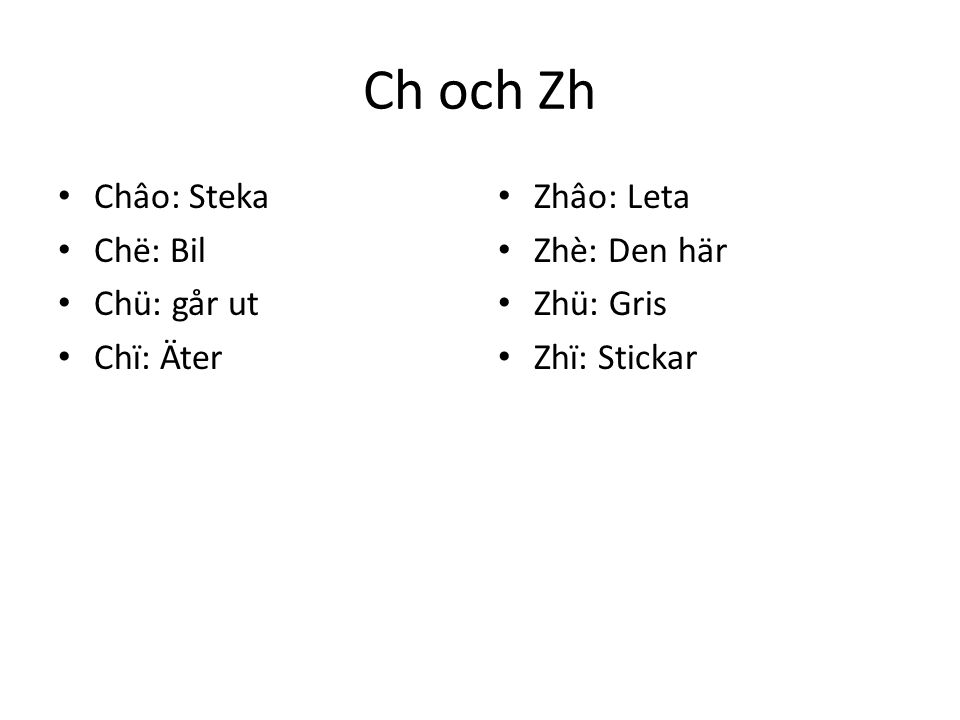 Ch och Zh Châo: Steka Chë: Bil Chü: går ut Chï: Äter Zhâo: Leta Zhè: Den här Zhü: Gris Zhï: Stickar