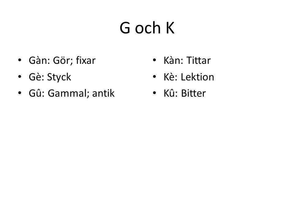 G och K Gàn: Gör; fixar Gè: Styck Gû: Gammal; antik Kàn: Tittar Kè: Lektion Kû: Bitter