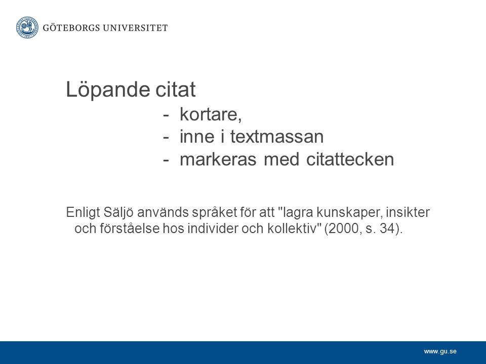 www.gu.se Löpande citat - kortare, - inne i textmassan - markeras med citattecken Enligt Säljö används språket för att lagra kunskaper, insikter och förståelse hos individer och kollektiv (2000, s.