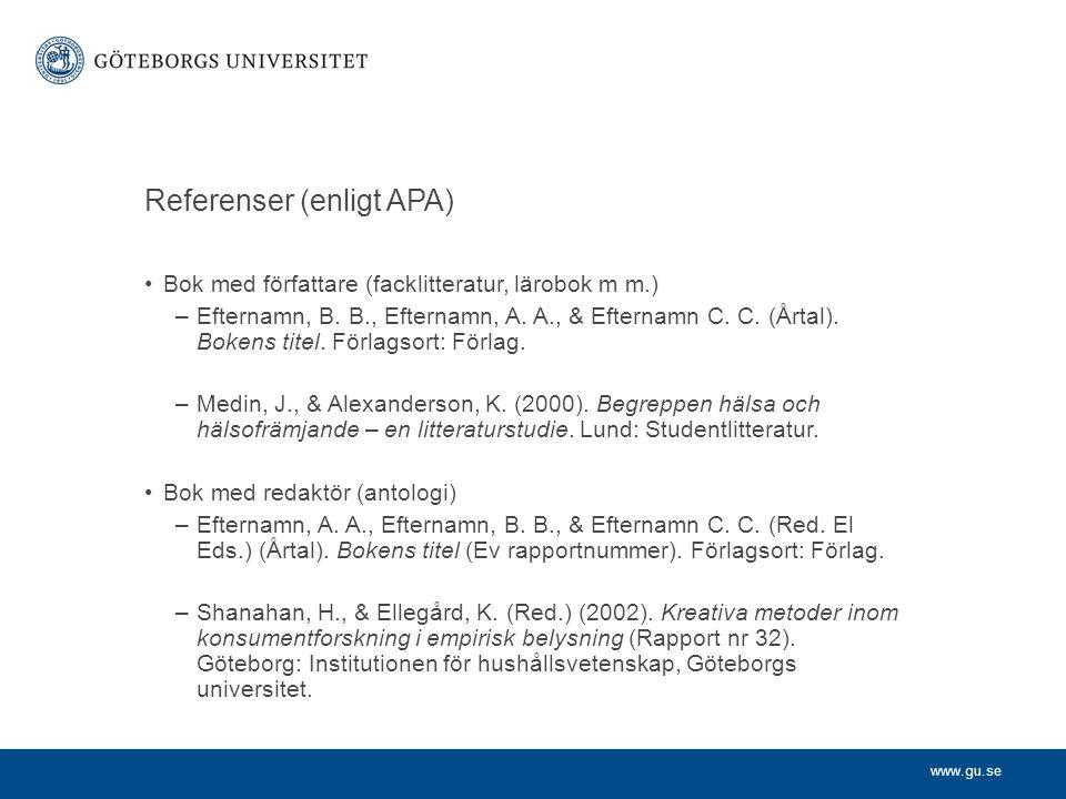 www.gu.se Referenser (enligt APA) Bok med författare (facklitteratur, lärobok m m.) –Efternamn, B. B., Efternamn, A. A., & Efternamn C. C. (Årtal). Bo