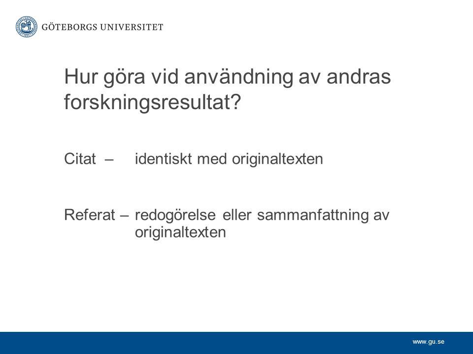 www.gu.se Hur göra vid användning av andras forskningsresultat? Citat – identiskt med originaltexten Referat – redogörelse eller sammanfattning av ori