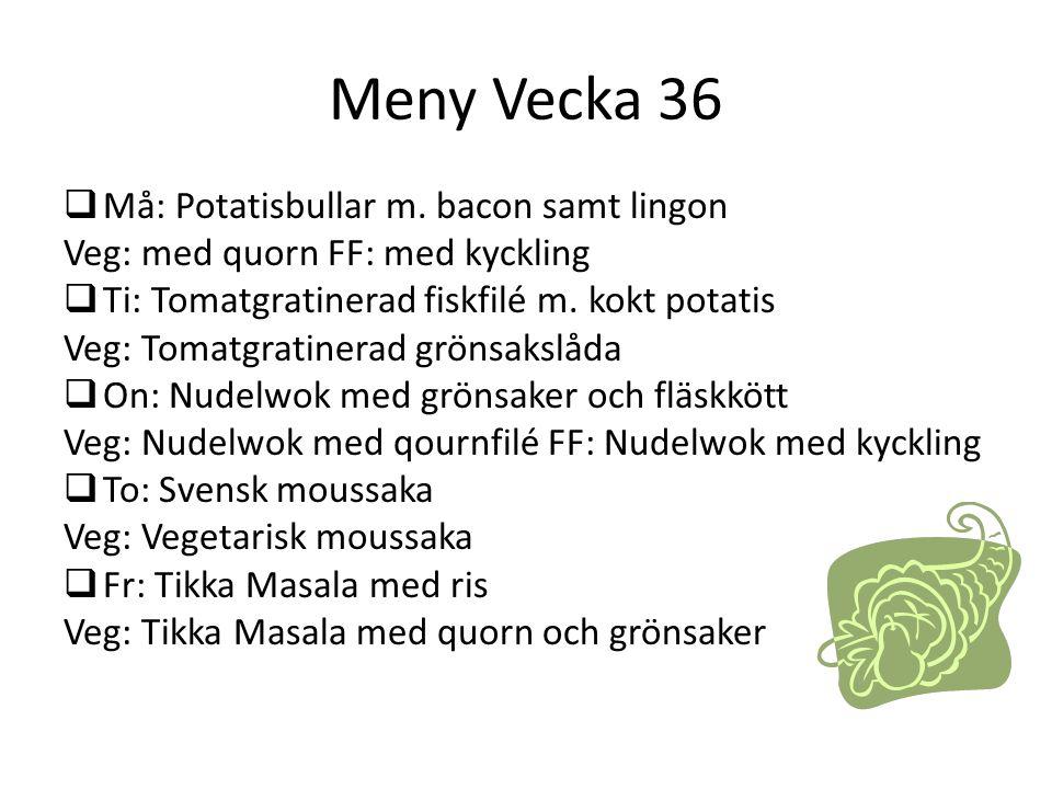Meny Vecka 36  Må: Potatisbullar m. bacon samt lingon Veg: med quorn FF: med kyckling  Ti: Tomatgratinerad fiskfilé m. kokt potatis Veg: Tomatgratin