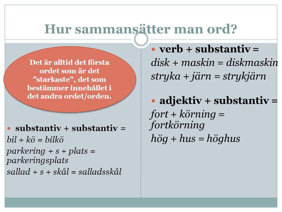 Hur sammansätter man ord? substantiv + substantiv = bil + kö = bilkö parkering + s + plats = parkeringsplats sallad + s + skål = salladsskål verb + su
