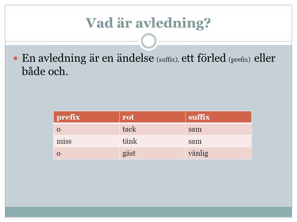 Vad är avledning? En avledning är en ändelse (suffix), ett förled (prefix) eller både och. prefixrotsuffix otacksam misstänksam ogästvänlig