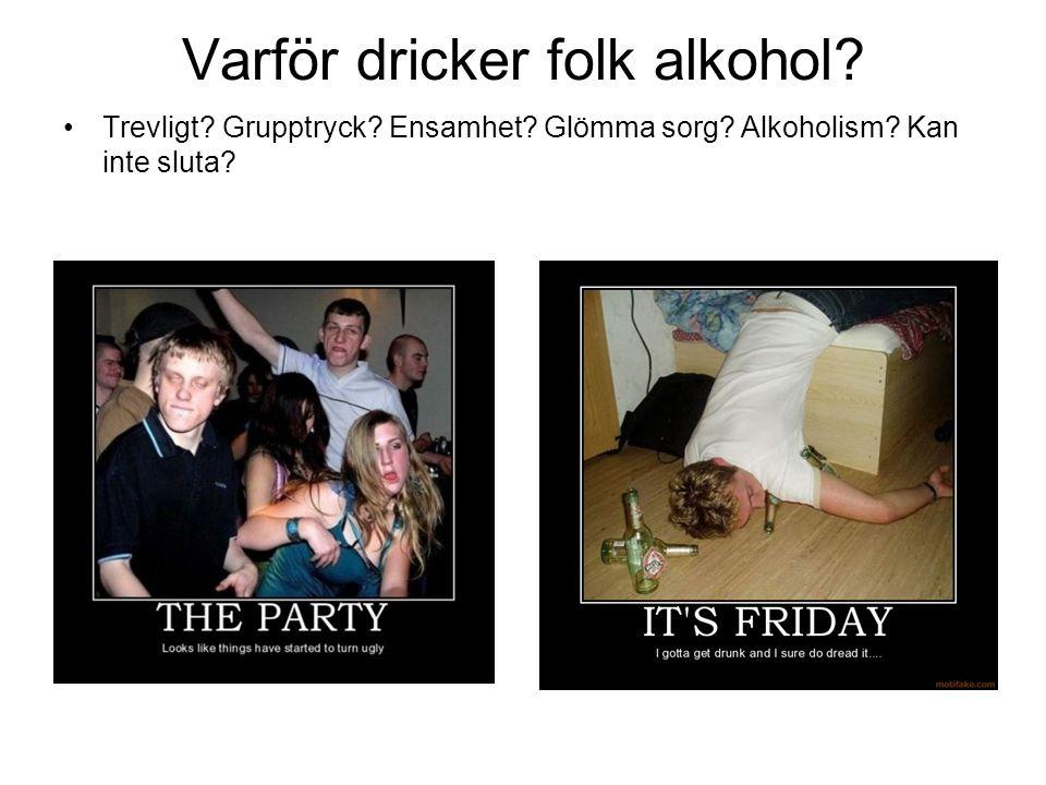 Varför dricker folk alkohol? Trevligt? Grupptryck? Ensamhet? Glömma sorg? Alkoholism? Kan inte sluta?