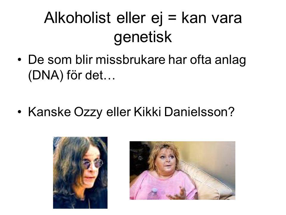 Alkoholist eller ej = kan vara genetisk De som blir missbrukare har ofta anlag (DNA) för det… Kanske Ozzy eller Kikki Danielsson?