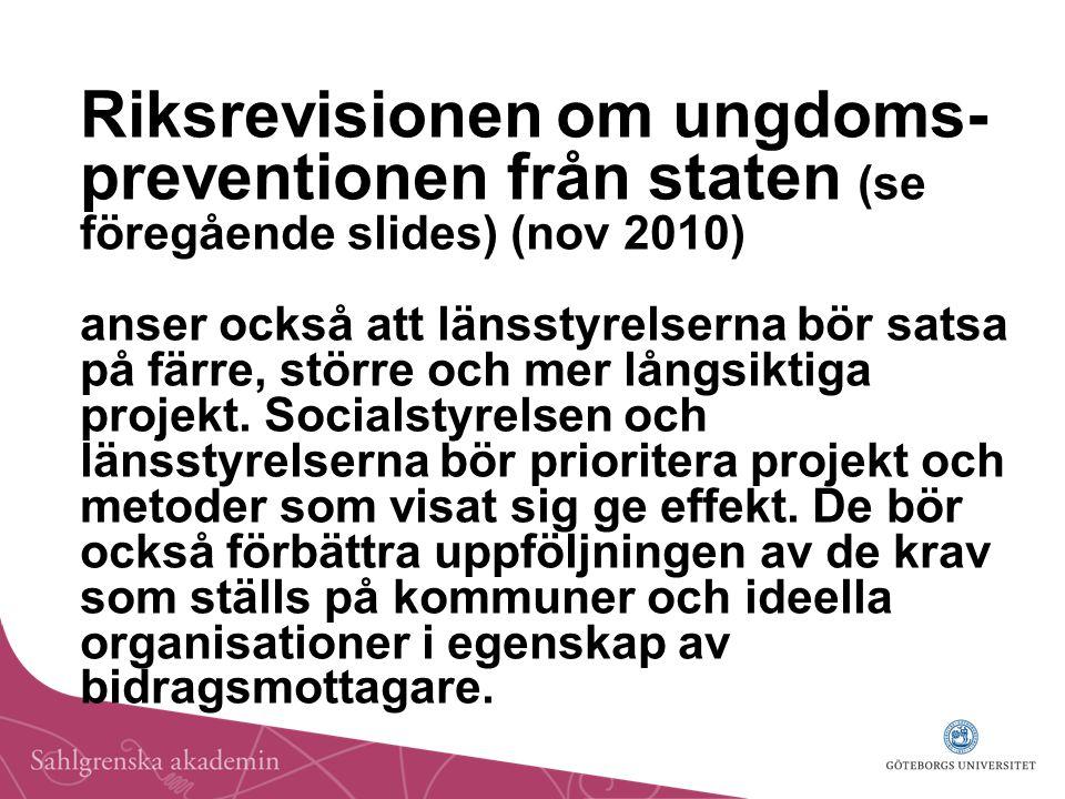 Riksrevisionen om ungdoms- preventionen från staten (se föregående slides) (nov 2010) anser också att länsstyrelserna bör satsa på färre, större och mer långsiktiga projekt.