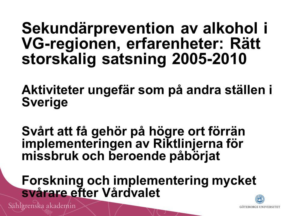 Sekundärprevention av alkohol i VG-regionen, erfarenheter: Rätt storskalig satsning 2005-2010 Aktiviteter ungefär som på andra ställen i Sverige Svårt att få gehör på högre ort förrän implementeringen av Riktlinjerna för missbruk och beroende påbörjat Forskning och implementering mycket svårare efter Vårdvalet