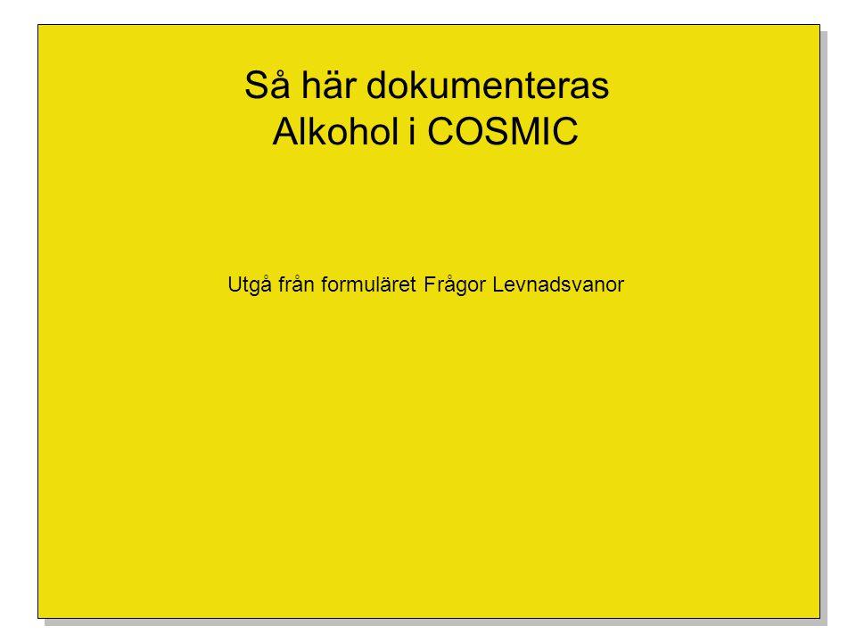 Så här dokumenteras Alkohol i COSMIC Utgå från formuläret Frågor Levnadsvanor