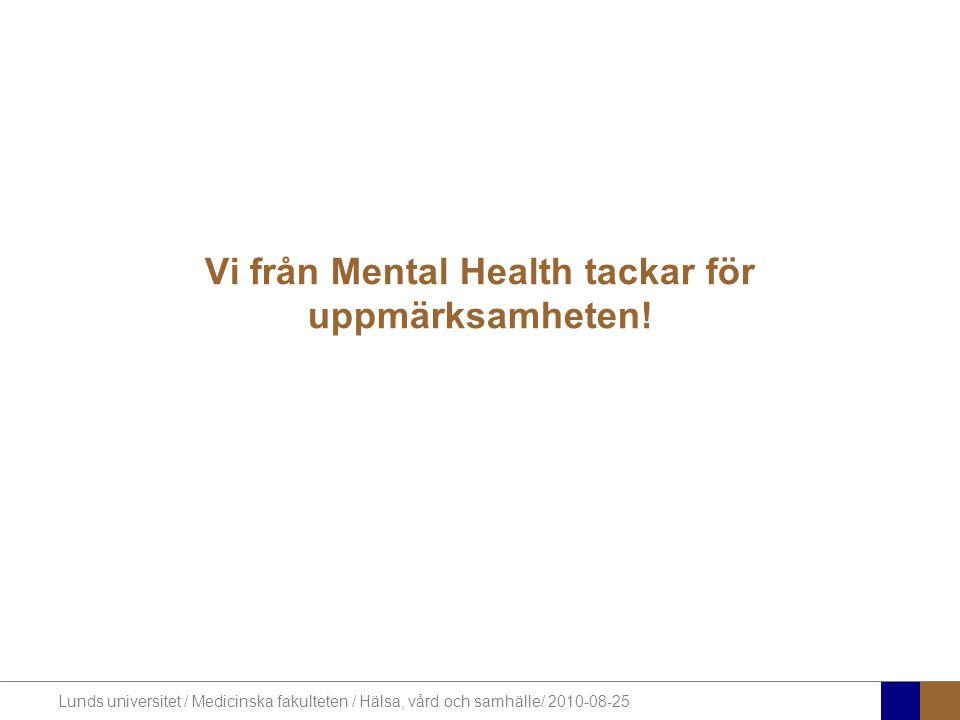 Lunds universitet / Medicinska fakulteten / Hälsa, vård och samhälle/ 2010-08-25 Vi från Mental Health tackar för uppmärksamheten!