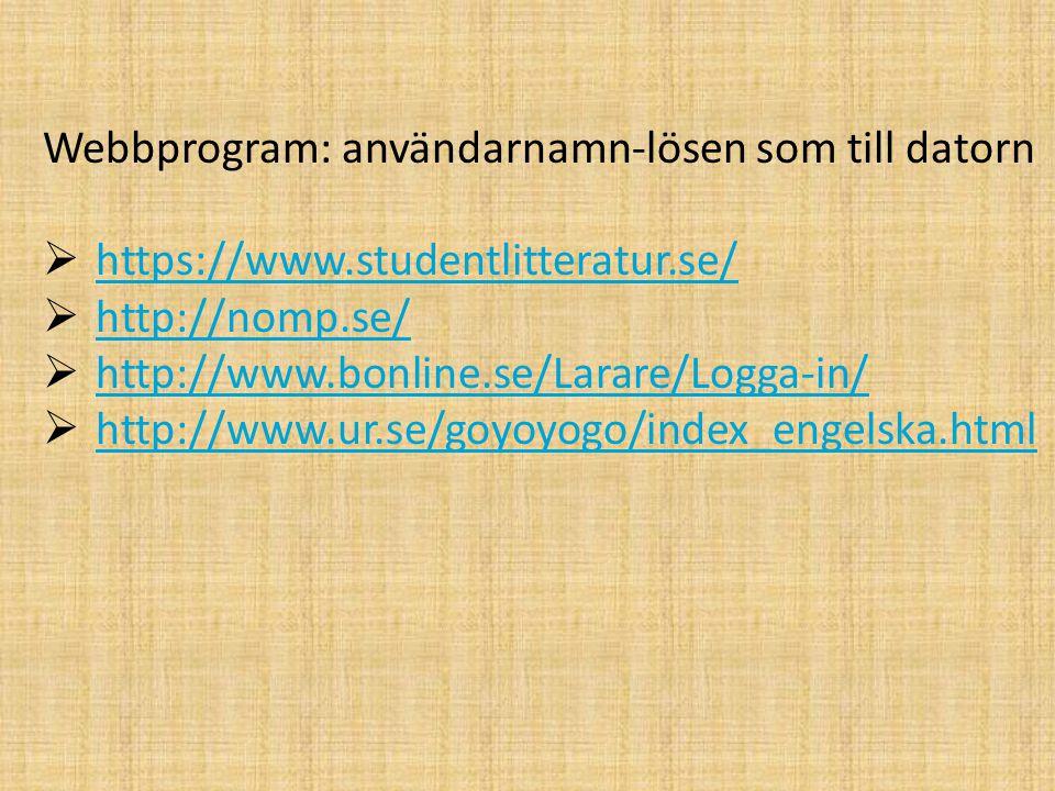 Webbprogram: användarnamn-lösen som till datorn  https://www.studentlitteratur.se/ https://www.studentlitteratur.se/  http://nomp.se/ http://nomp.se/  http://www.bonline.se/Larare/Logga-in/ http://www.bonline.se/Larare/Logga-in/  http://www.ur.se/goyoyogo/index_engelska.html http://www.ur.se/goyoyogo/index_engelska.html