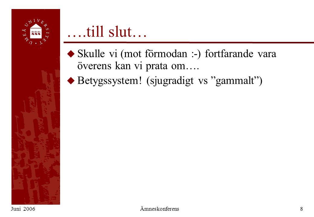 Juni 2006Ämneskonferens8 ….till slut… u Skulle vi (mot förmodan :-) fortfarande vara överens kan vi prata om….