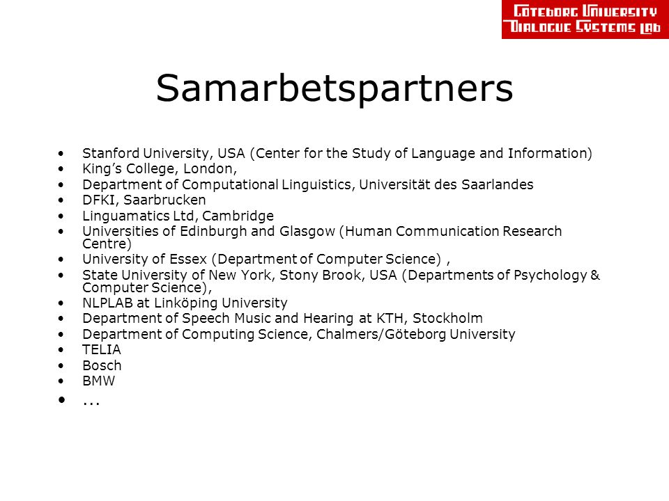 Samarbetspartners Stanford University, USA (Center for the Study of Language and Information) King's College, London, Department of Computational Linguistics, Universität des Saarlandes DFKI, Saarbrucken Linguamatics Ltd, Cambridge Universities of Edinburgh and Glasgow (Human Communication Research Centre) University of Essex (Department of Computer Science), State University of New York, Stony Brook, USA (Departments of Psychology & Computer Science), NLPLAB at Linköping University Department of Speech Music and Hearing at KTH, Stockholm Department of Computing Science, Chalmers/Göteborg University TELIA Bosch BMW...