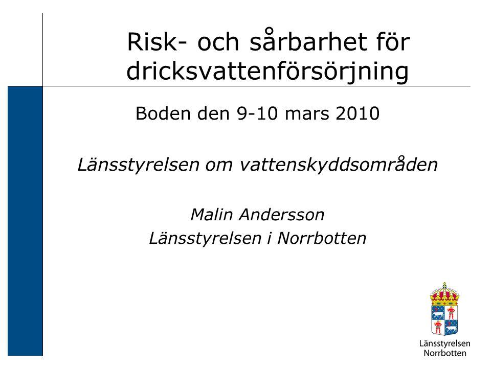 Risk- och sårbarhet för dricksvattenförsörjning Boden den 9-10 mars 2010 Länsstyrelsen om vattenskyddsområden Malin Andersson Länsstyrelsen i Norrbott