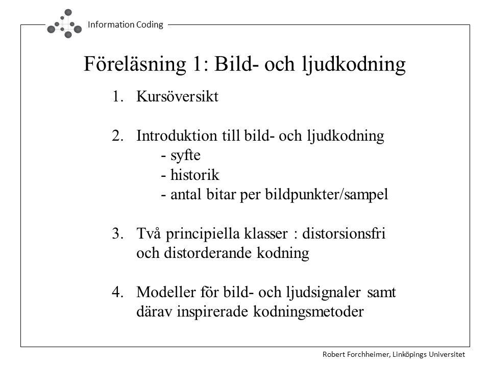 Robert Forchheimer, Linköpings Universitet Information Coding Föreläsning 1: Bild- och ljudkodning 1.Kursöversikt 2.Introduktion till bild- och ljudkodning - syfte - historik - antal bitar per bildpunkter/sampel 3.Två principiella klasser : distorsionsfri och distorderande kodning 4.Modeller för bild- och ljudsignaler samt därav inspirerade kodningsmetoder