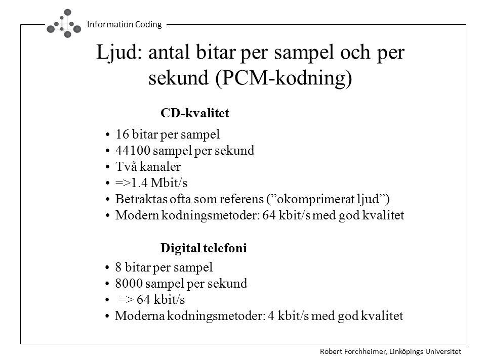 Robert Forchheimer, Linköpings Universitet Information Coding Ljud: antal bitar per sampel och per sekund (PCM-kodning) 16 bitar per sampel 44100 sampel per sekund Två kanaler =>1.4 Mbit/s Betraktas ofta som referens ( okomprimerat ljud ) Modern kodningsmetoder: 64 kbit/s med god kvalitet CD-kvalitet Digital telefoni 8 bitar per sampel 8000 sampel per sekund => 64 kbit/s Moderna kodningsmetoder: 4 kbit/s med god kvalitet
