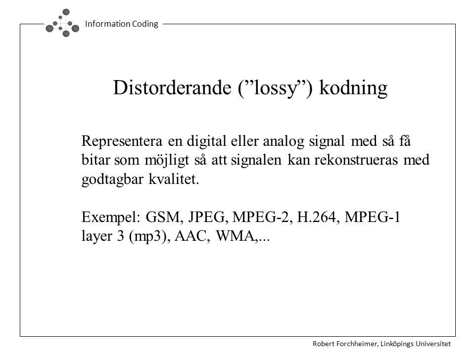 Robert Forchheimer, Linköpings Universitet Information Coding Distorderande ( lossy ) kodning Representera en digital eller analog signal med så få bitar som möjligt så att signalen kan rekonstrueras med godtagbar kvalitet.