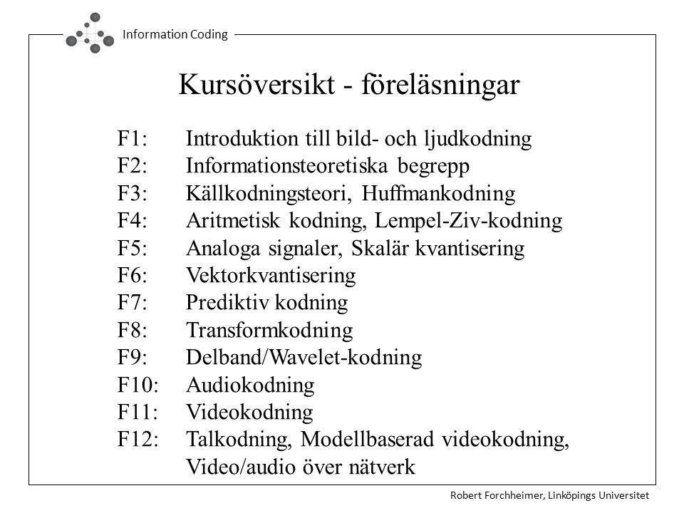 Robert Forchheimer, Linköpings Universitet Information Coding Kursöversikt - föreläsningar F1:Introduktion till bild- och ljudkodning F2:Informationsteoretiska begrepp F3: Källkodningsteori, Huffmankodning F4:Aritmetisk kodning, Lempel-Ziv-kodning F5:Analoga signaler, Skalär kvantisering F6:Vektorkvantisering F7:Prediktiv kodning F8:Transformkodning F9:Delband/Wavelet-kodning F10:Audiokodning F11:Videokodning F12:Talkodning, Modellbaserad videokodning, Video/audio över nätverk