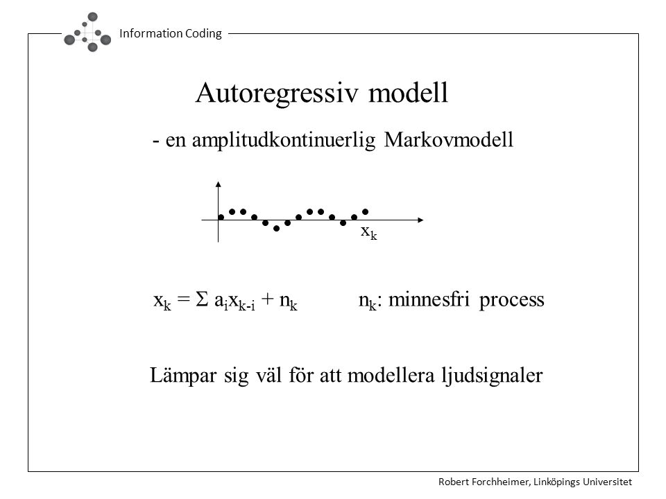 Robert Forchheimer, Linköpings Universitet Information Coding Autoregressiv modell - en amplitudkontinuerlig Markovmodell xkxk x k =  a i x k-i + n k n k : minnesfri process Lämpar sig väl för att modellera ljudsignaler