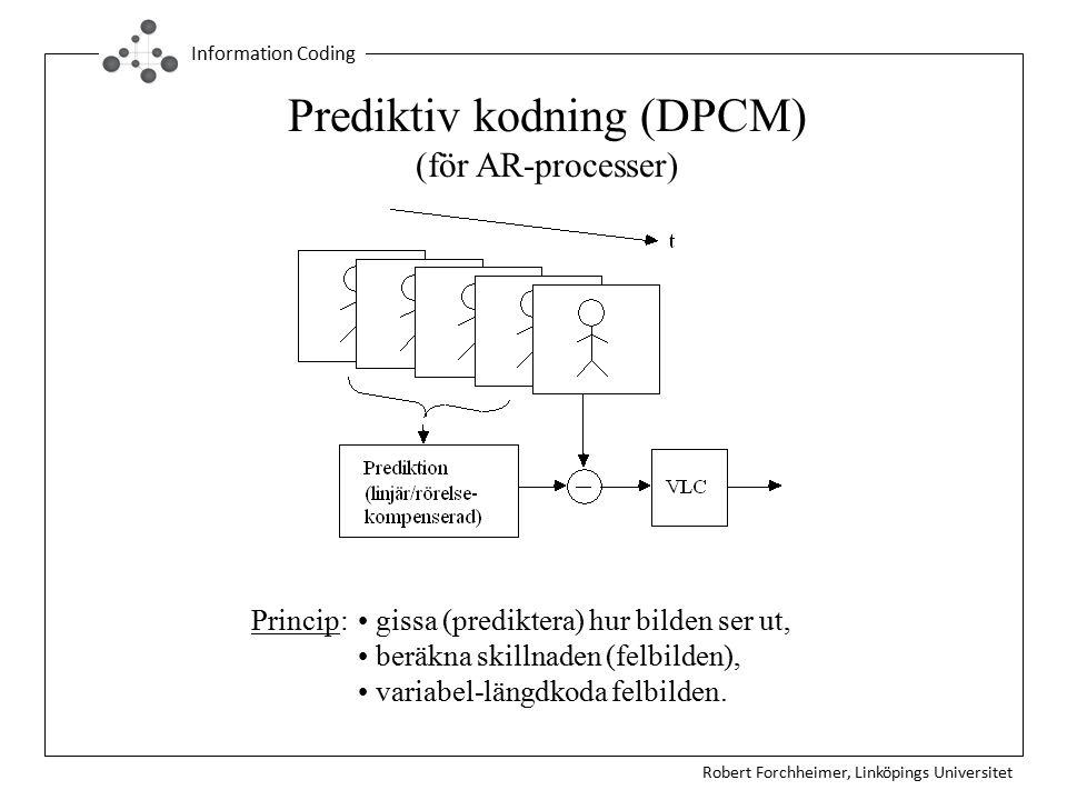 Robert Forchheimer, Linköpings Universitet Information Coding Prediktiv kodning (DPCM) (för AR-processer) Princip: gissa (prediktera) hur bilden ser ut, beräkna skillnaden (felbilden), variabel-längdkoda felbilden.