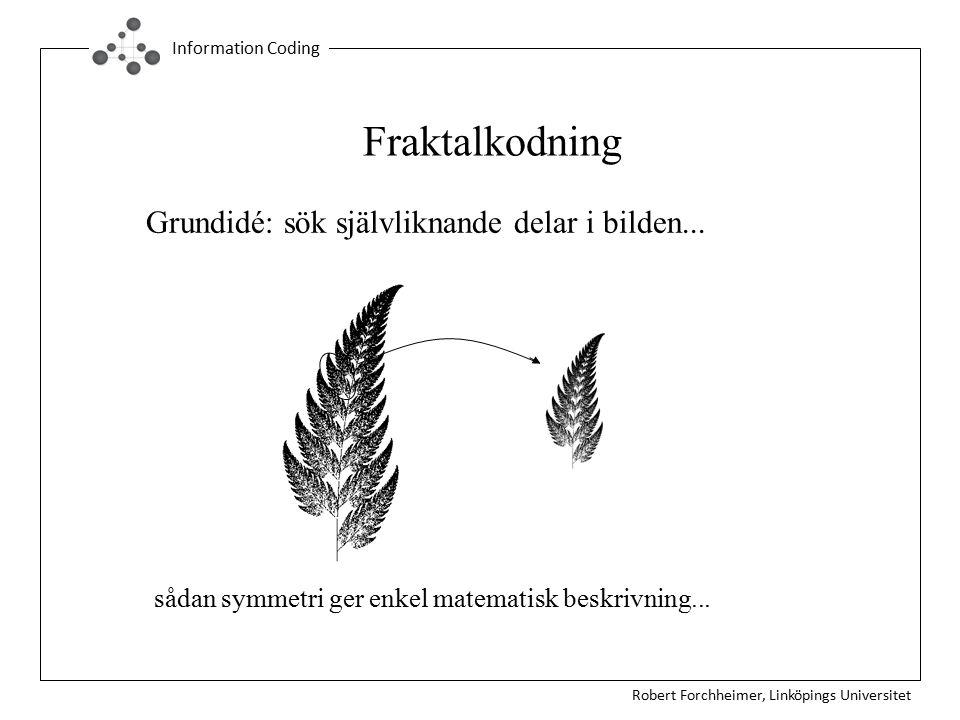Robert Forchheimer, Linköpings Universitet Information Coding Fraktalkodning Grundidé: sök självliknande delar i bilden... sådan symmetri ger enkel ma