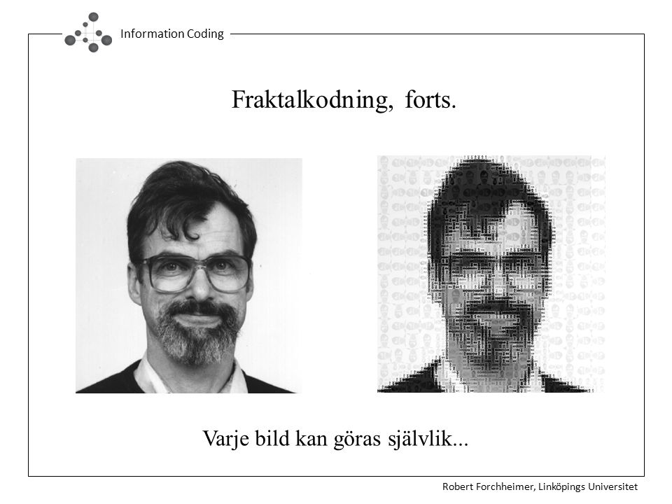 Robert Forchheimer, Linköpings Universitet Information Coding Fraktalkodning, forts. Varje bild kan göras självlik...