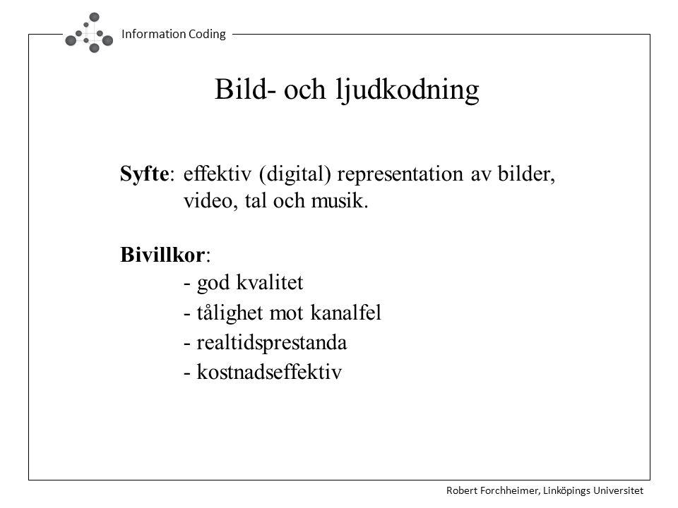 Robert Forchheimer, Linköpings Universitet Information Coding Bild- och ljudkodning Syfte: effektiv (digital) representation av bilder, video, tal och musik.