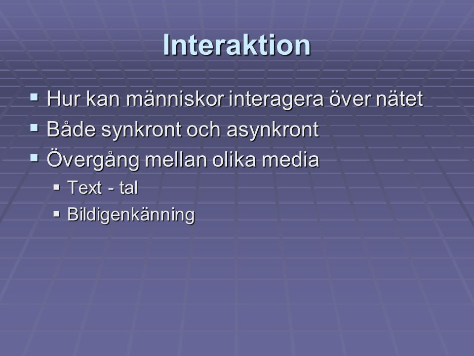 Interaktion  Hur kan människor interagera över nätet  Både synkront och asynkront  Övergång mellan olika media  Text - tal  Bildigenkänning