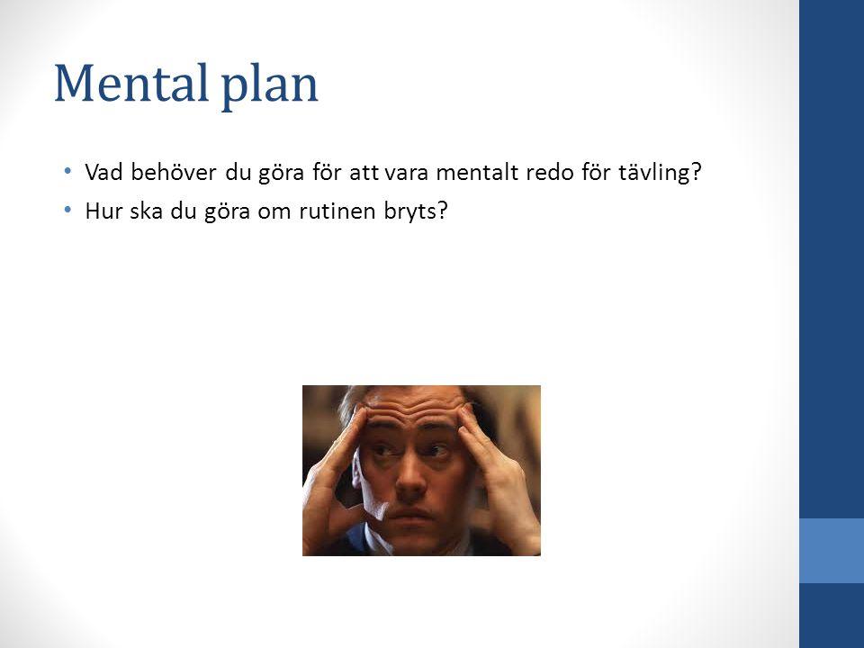 Mental plan Vad behöver du göra för att vara mentalt redo för tävling? Hur ska du göra om rutinen bryts?