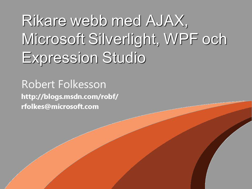 Rikare webb med AJAX, Microsoft Silverlight, WPF och Expression Studio Robert Folkesson http://blogs.msdn.com/robf/ rfolkes@microsoft.com