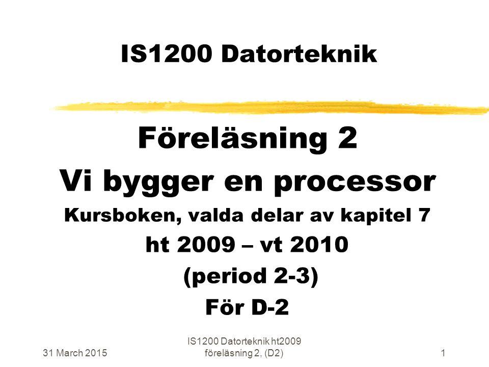 31 March 2015 IS1200 Datorteknik ht2009 föreläsning 2, (D2)1 IS1200 Datorteknik Föreläsning 2 Vi bygger en processor Kursboken, valda delar av kapitel 7 ht 2009 – vt 2010 (period 2-3) För D-2