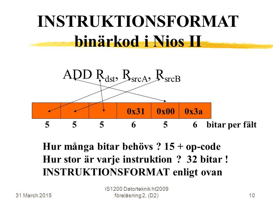 31 March 2015 IS1200 Datorteknik ht2009 föreläsning 2, (D2)10 ADD R dst, R srcA, R srcB 0x31 Hur många bitar behövs ? 15 + op-code Hur stor är varje i