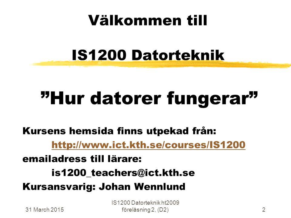 31 March 2015 IS1200 Datorteknik ht2009 föreläsning 2, (D2)2 Välkommen till IS1200 Datorteknik Hur datorer fungerar Kursens hemsida finns utpekad från: http://www.ict.kth.se/courses/IS1200 emailadress till lärare: is1200_teachers@ict.kth.se Kursansvarig: Johan Wennlund