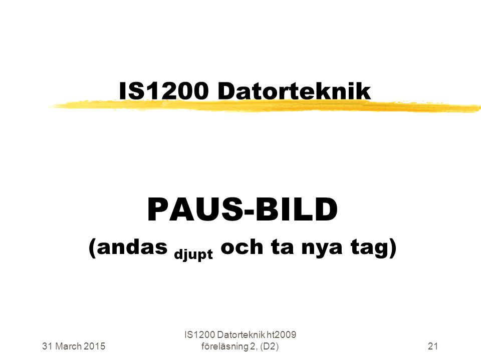 31 March 2015 IS1200 Datorteknik ht2009 föreläsning 2, (D2)21 IS1200 Datorteknik PAUS-BILD (andas djupt och ta nya tag)