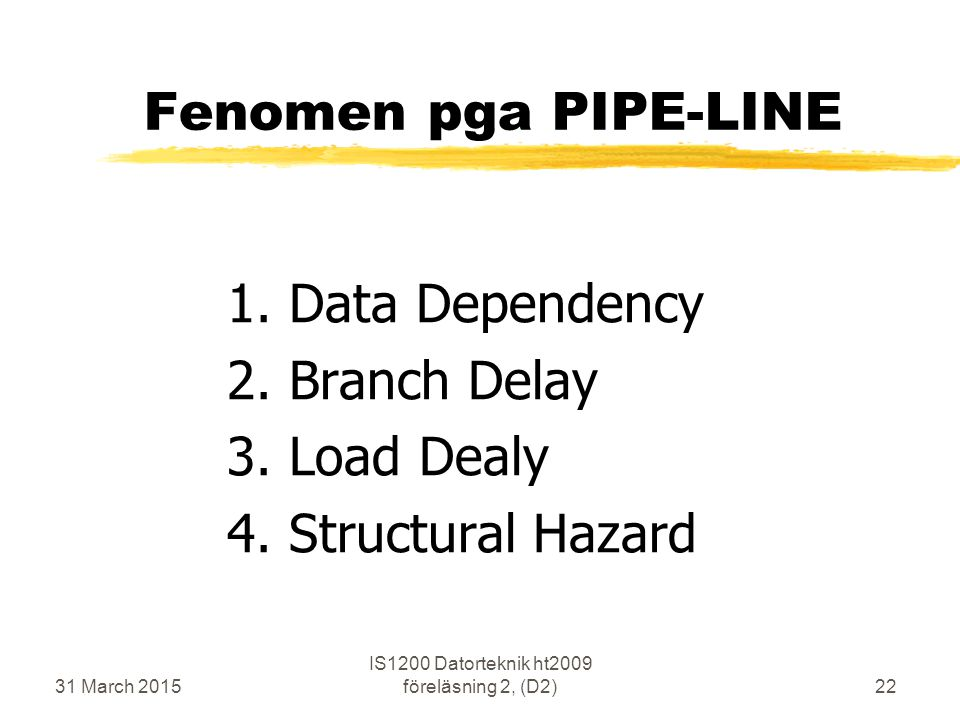 31 March 2015 IS1200 Datorteknik ht2009 föreläsning 2, (D2)22 Fenomen pga PIPE-LINE 1.