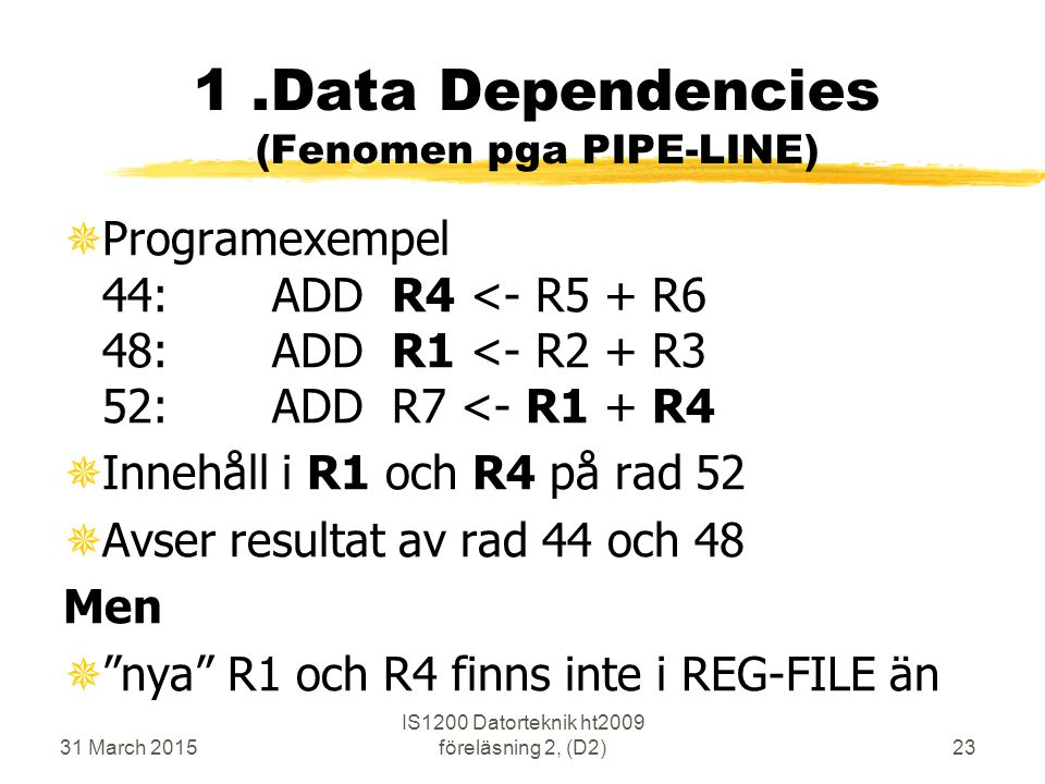 31 March 2015 IS1200 Datorteknik ht2009 föreläsning 2, (D2)23 1.Data Dependencies (Fenomen pga PIPE-LINE) ¯Programexempel 44:ADD R4 <- R5 + R6 48:ADD R1 <- R2 + R3 52:ADD R7 <- R1 + R4 ¯Innehåll i R1 och R4 på rad 52 ¯Avser resultat av rad 44 och 48 Men ¯ nya R1 och R4 finns inte i REG-FILE än