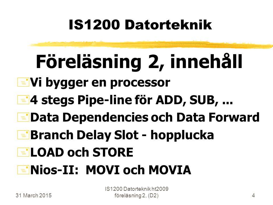 31 March 2015 IS1200 Datorteknik ht2009 föreläsning 2, (D2)4 IS1200 Datorteknik Föreläsning 2, innehåll +Vi bygger en processor +4 stegs Pipe-line för ADD, SUB,...