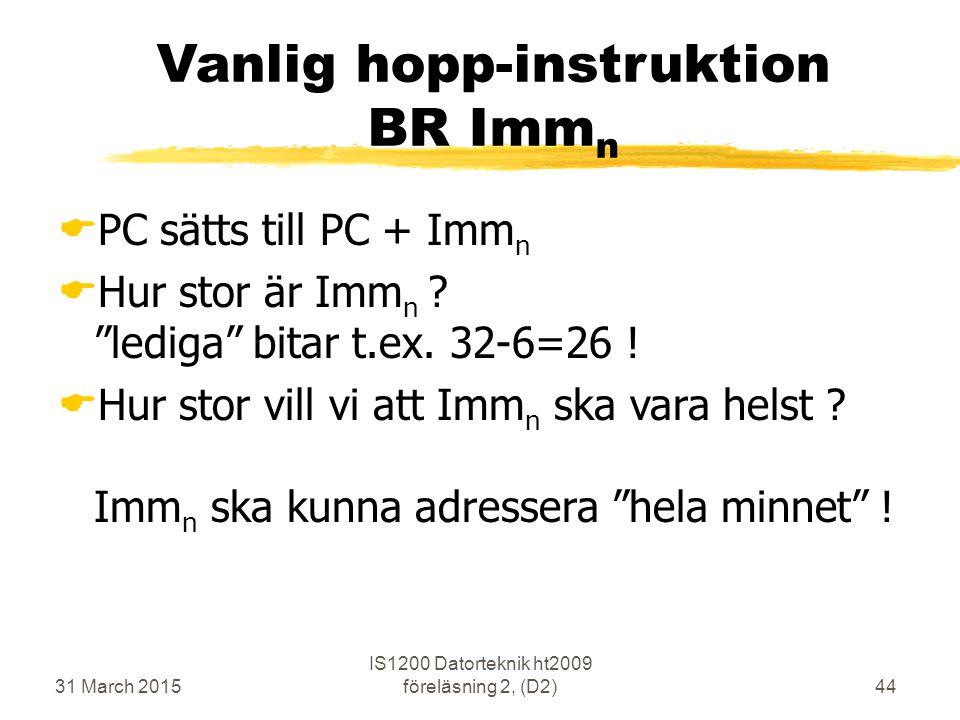 31 March 2015 IS1200 Datorteknik ht2009 föreläsning 2, (D2)44 Vanlig hopp-instruktion BR Imm n  PC sätts till PC + Imm n  Hur stor är Imm n .