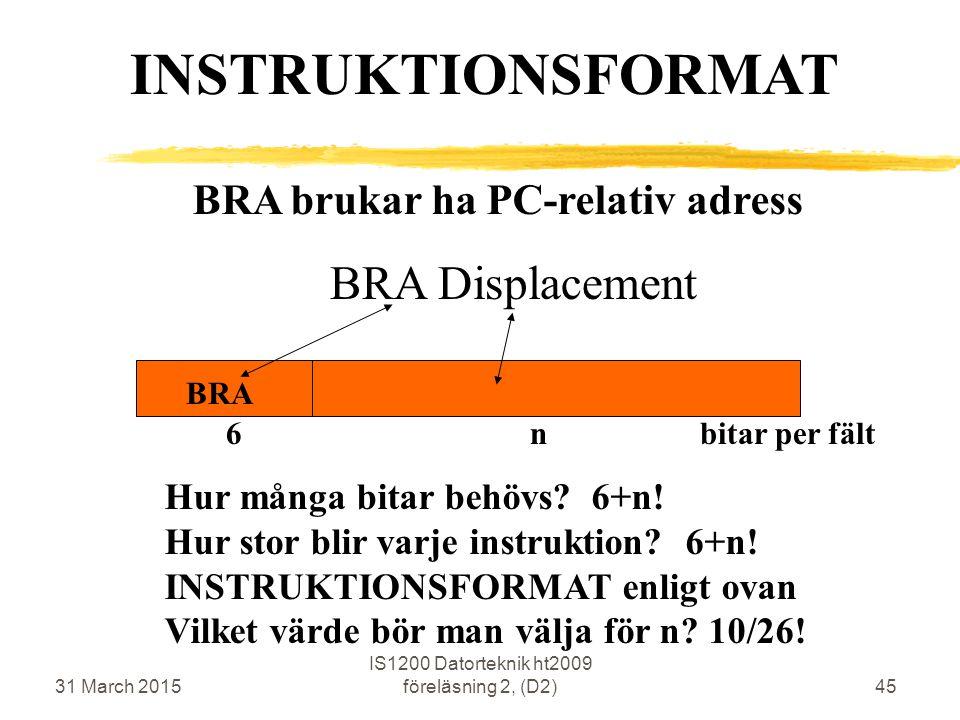 31 March 2015 IS1200 Datorteknik ht2009 föreläsning 2, (D2)45 BRA brukar ha PC-relativ adress BRA Displacement BRA INSTRUKTIONSFORMAT 6 n bitar per fält Hur många bitar behövs.