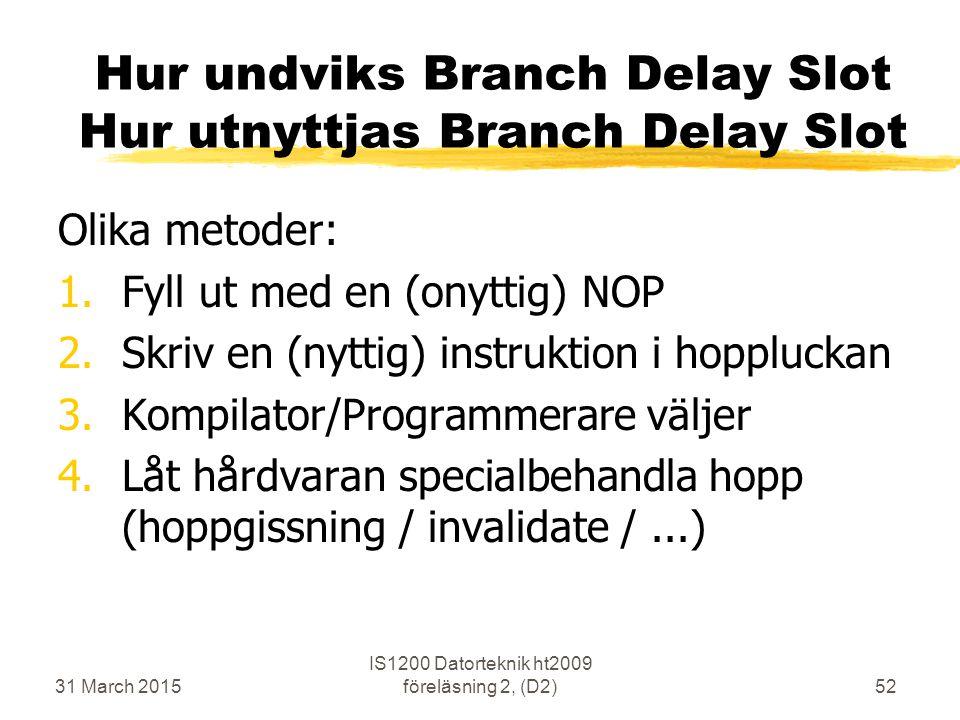 31 March 2015 IS1200 Datorteknik ht2009 föreläsning 2, (D2)52 Hur undviks Branch Delay Slot Hur utnyttjas Branch Delay Slot Olika metoder: 1.Fyll ut med en (onyttig) NOP 2.Skriv en (nyttig) instruktion i hoppluckan 3.Kompilator/Programmerare väljer 4.Låt hårdvaran specialbehandla hopp (hoppgissning / invalidate /...)