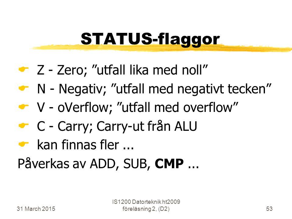 31 March 2015 IS1200 Datorteknik ht2009 föreläsning 2, (D2)53 STATUS-flaggor  Z - Zero; utfall lika med noll  N - Negativ; utfall med negativt tecken  V - oVerflow; utfall med overflow  C - Carry; Carry-ut från ALU  kan finnas fler...