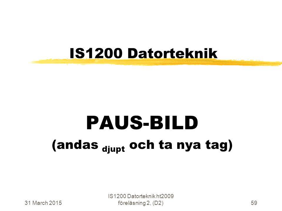 31 March 2015 IS1200 Datorteknik ht2009 föreläsning 2, (D2)59 IS1200 Datorteknik PAUS-BILD (andas djupt och ta nya tag)