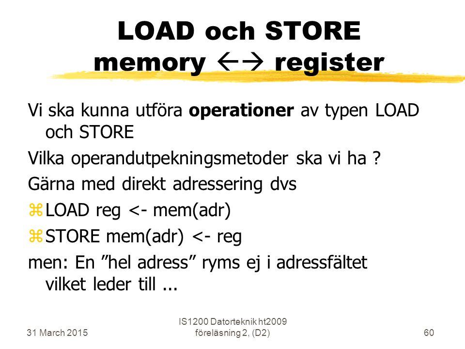 31 March 2015 IS1200 Datorteknik ht2009 föreläsning 2, (D2)60 LOAD och STORE memory  register Vi ska kunna utföra operationer av typen LOAD och STORE Vilka operandutpekningsmetoder ska vi ha .