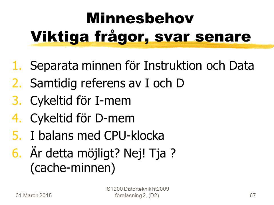 31 March 2015 IS1200 Datorteknik ht2009 föreläsning 2, (D2)67 Minnesbehov Viktiga frågor, svar senare 1.Separata minnen för Instruktion och Data 2.Sam