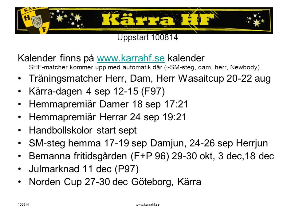 100814www.karrahf.se Uppstart 100814 Kalender finns på www.karrahf.se kalender SHF-matcher kommer upp med automatik där (~SM-steg, dam, herr, Newbody)www.karrahf.se Träningsmatcher Herr, Dam, Herr Wasaitcup 20-22 aug Kärra-dagen 4 sep 12-15 (F97) Hemmapremiär Damer 18 sep 17:21 Hemmapremiär Herrar 24 sep 19:21 Handbollskolor start sept SM-steg hemma 17-19 sep Damjun, 24-26 sep Herrjun Bemanna fritidsgården (F+P 96) 29-30 okt, 3 dec,18 dec Julmarknad 11 dec (P97) Norden Cup 27-30 dec Göteborg, Kärra